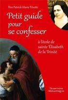 Couverture du livre « Petit guide pour se confesser ; à l'école de sainte Elisabeth de la Trinité » de Patrick-Marie Fevotte aux éditions Traditions Monastiques