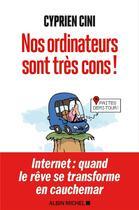 Couverture du livre « Nos ordinateurs sont très cons ! ; Internet : quand le rêve se transforme en cauchemar » de Cyprien Cini aux éditions Albin Michel