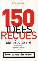 Couverture du livre « 150 idées reçues sur l'économie » de Franck Dedieu et Francois De Witt et Emmanuel Lechypre aux éditions L'express