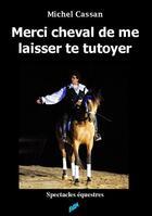 Couverture du livre « Merci cheval de me laisser te tutoyer » de Michel Cassan aux éditions Auteurs D'aujourd'hui