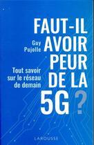 Couverture du livre « Faut-il avoir peur de la 5G ? ; tout savoir sur le réseau de demain » de Guy Pujolle aux éditions Larousse