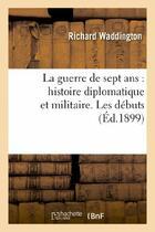Couverture du livre « La guerre de sept ans : histoire diplomatique et militaire. les debuts » de Waddington Richard aux éditions Hachette Bnf