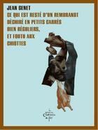 Couverture du livre « Ce qui est resté d'un Rembrandt déchiré en petits carrés bien réguliers, et foutu aux chiottes » de Jean Genet aux éditions Chemin De Fer