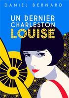 Couverture du livre « Un dernier charleston Louise » de Daniel Bernard aux éditions Lemart