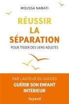 Couverture du livre « Réussir la séparation ; pour tisser des liens adultes » de Moussa Nabati aux éditions Fayard