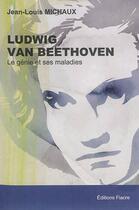 Couverture du livre « Ludwig Van Beethoven. Le Genie Et Ses Maladies » de Jean-Louis Michaux aux éditions Fiacre