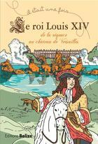 Couverture du livre « Il était une fois ; le roi Louis XIV ; de la Régence au château de Versailles » de Laurent Begue aux éditions Belize