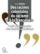Couverture du livre « Des racines coloniales du racisme a la francaise - petit dictionnaire des insultes racistes » de Alain Ruscio aux éditions Les Indes Savantes