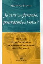Couverture du livre « Je suis une femme, pourquoi pas vous ? 1974-1979 quand je racontais le mouvement des femmes dans Libération... » de Martine Storti aux éditions Michel De Maule
