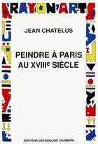 Couverture du livre « Peindre A Paris Au Dix Huitieme Siecle » de Chatelus Jean aux éditions Jacqueline Chambon