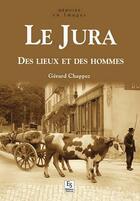 Couverture du livre « Le Jura ; des lieux et des hommes » de Gerard Chappez aux éditions Editions Sutton