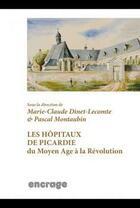 Couverture du livre « Les hôpitaux de Picardie du Moyen-Age à la Révolution » de Marie-Claude Dinet-Lecomte et Pascal Montaubin aux éditions Encrage