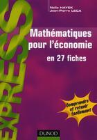 Couverture du livre « Mathématiques pour l'économie en 27 fiches » de Naila Hayek et Jean-Pierre Leca aux éditions Dunod