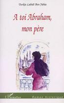 Couverture du livre « A Toi Abraham, Mon Pere » de Turkia-Labidi Ben Yahia aux éditions Harmattan
