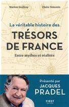 Couverture du livre « La véritable histoire des trésors de France ; entre mythes et réalités » de Jacques Pradel et Marion Godfroy et Claire Simonin aux éditions First