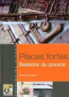 Couverture du livre « Places fortes, places, bastions du pouvoir (édition 2011) » de Nicolas Faucherre et Serge Francois aux éditions Rempart