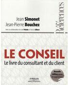 Couverture du livre « Le conseil ; le livre du consultant et du client (édition 2009) » de Jean Simonet et Jean-Pierre Bouchez aux éditions Organisation