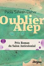 Couverture du livre « Oublier Alep » de Paola Salwan Daher aux éditions Tamyras