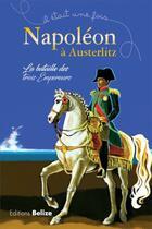 Couverture du livre « Il était une fois ; Napoléon à Austerlitz ; la bataille des trois empereurs » de Collectif aux éditions Belize