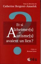 Couverture du livre « Et si alzheimer(s) et autisme(s) avaient un lien ? » de Catherine Bergeret-Amselek aux éditions Eres