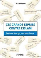 Couverture du livre « Ces grands esprits contre l'Islam ; de tous temps, en tous lieux » de Jean Robin aux éditions Tatamis