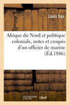 Couverture du livre « Afrique du nord et politique coloniale, notes et croquis d'un officier de marine (30 janvier 1886) » de Say Louis aux éditions Hachette Bnf