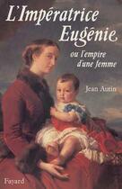Couverture du livre « L'imperatrice eugenie - ou l'empire d'une femme » de Jean Autin aux éditions Fayard