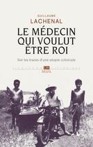 Couverture du livre « Le médecin qui voulut être roi ; sur les traces d'une utopie coloniale » de Guillaume Lachenal aux éditions Seuil