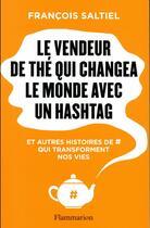 Couverture du livre « Le vendeur de thé qui sauva le monde avec un hashtag et autres histoires de # qui transforment nos vies » de Francois Saltiel aux éditions Flammarion