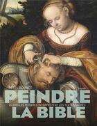Couverture du livre « Peindre la Bible ; quand les peintres interprètent les textes sacrés » de Regis Burnet aux éditions Bayard