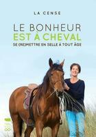 Couverture du livre « Le bonheur est à cheval ; se (re)mettre en selle à tout âge » de La Cense aux éditions Delachaux & Niestle