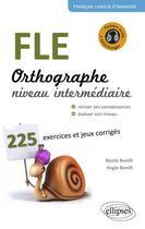 Couverture du livre « FLE ; orthographe ; 225 exercices et jeux corrigés ; niveau intermédiaire » de Nicole Borelli et Angie Borelli aux éditions Ellipses Marketing