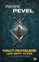 Couverture du livre « Haut-Royaume ; les sept cités T.3 ; la basilique d'ombre » de Pierre Pevel aux éditions Milady Imaginaire