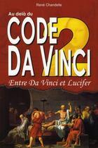 Couverture du livre « Au delà du code da vinci ; entre da vinci et lucifer » de Rene Chandelle aux éditions Exclusif