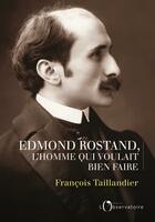 Couverture du livre « Edmond Rostand, l'homme qui voulait bien faire » de Francois Taillandier aux éditions L'observatoire