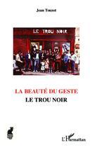 Couverture du livre « La beauté du geste ; le trou noir » de Jean Touzot aux éditions L'harmattan