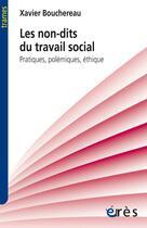Couverture du livre « Les non-dits du travail social ; pratiques, polémiques, éthique » de Xavier Bouchereau aux éditions Eres