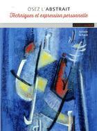 Couverture du livre « Osez l'abstrait ; techniques et expression personnelle » de Juliane Schack aux éditions Ulisse