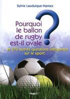 Couverture du livre « Pourquoi le ballon de rugby est-il ovale ? ... et 270 autres questions intrigantes sur le sport » de Lauduique-Hamez S. aux éditions Hugo Sport