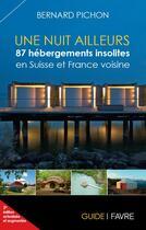 Couverture du livre « Une nuit ailleurs ; 87 hébergements insolites en Suisse et France voisine » de Bernard Pichon aux éditions Favre