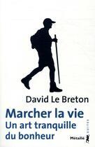 Couverture du livre « Marcher la vie ; un art tranquille du bonheur » de David Le Breton aux éditions Metailie