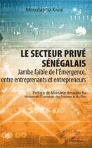 Couverture du livre « Le secteur privé sénégalais ; jambe faible de l'émergence, entre entreprenants et entrepreneurs » de Moustapha Kasse aux éditions L'harmattan