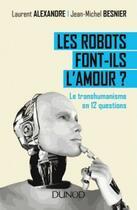 Couverture du livre « Les robots font-ils l'amour ? ; le transhumanisme en 12 questions » de Jean-Michel Besnier et Laurent Alexandre aux éditions Dunod