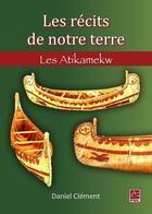 Couverture du livre « Les récits de notre terre ; les Atikamekw » de Daniel Clement aux éditions Presses De L'universite De Laval