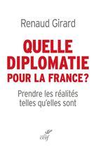Couverture du livre « Quelle diplomatie pour la France ? prendre les réalités telles qu'elles sont » de Renaud Girard aux éditions Cerf