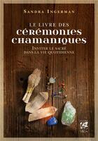 Couverture du livre « Le livre des cérémonies chamaniques ; inviter le sacré dans la vie quotidienne » de Sandra Ingerman aux éditions Vega