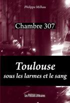 Couverture du livre « Chambre 307 ; Toulouse sous les larmes et le sang » de Philippe Milhau aux éditions Presses Litteraires