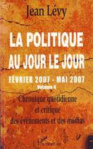 Couverture du livre « La politique au jour le jour t.4 ; février 2007 mai 2007 » de Jean Levy aux éditions L'harmattan