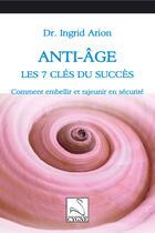 Couverture du livre « Anti-âge : les 7 clés du succès ; comment embellir et rajeunir en sécurité » de Ingrid Arion aux éditions Editions Du Cygne