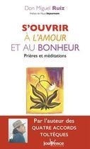 Couverture du livre « S'ouvrir à l'amour et au bonheur ; prières et méditations » de Don Miguel Ruiz aux éditions Jouvence